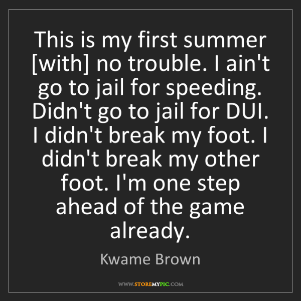 Kwame Brown: This is my first summer [with] no trouble. I ain't go...