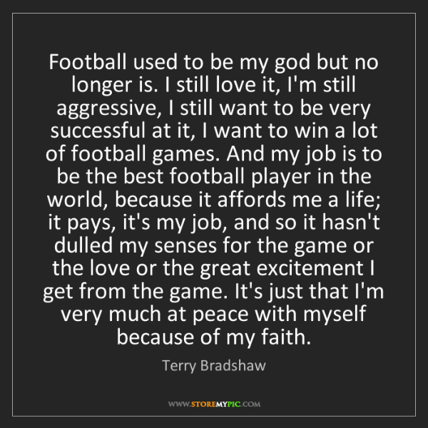Terry Bradshaw: Football used to be my god but no longer is. I still...