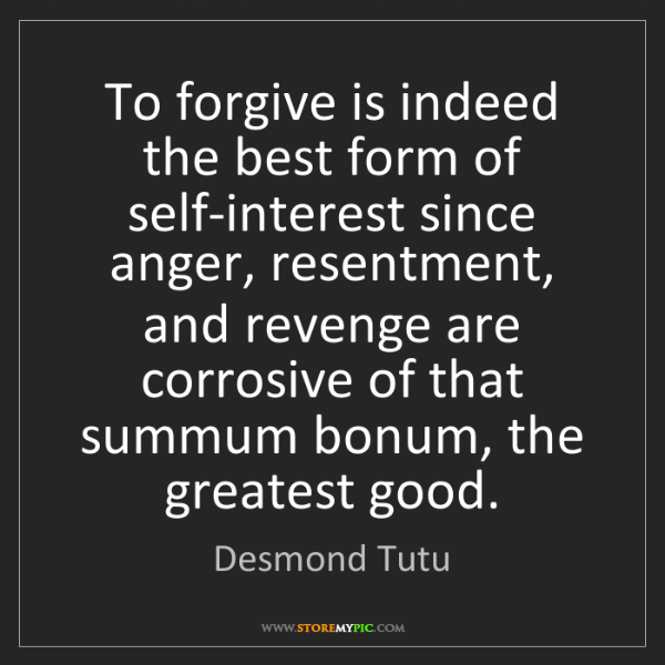 Desmond Tutu: To forgive is indeed the best form of self-interest since...