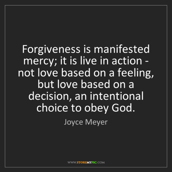 Joyce Meyer: Forgiveness is manifested mercy; it is live in action...