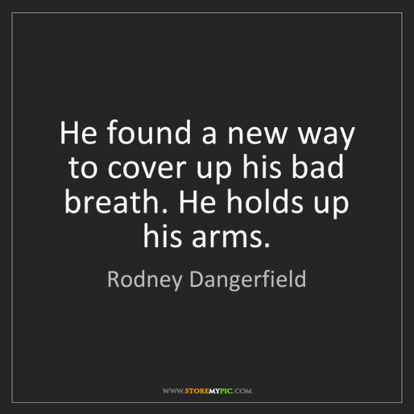 Rodney Dangerfield: He found a new way to cover up his bad breath. He holds...