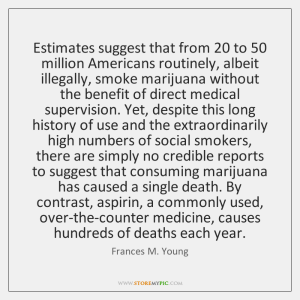 Estimates suggest that from 20 to 50 million Americans routinely, albeit illegally, smoke marijuana