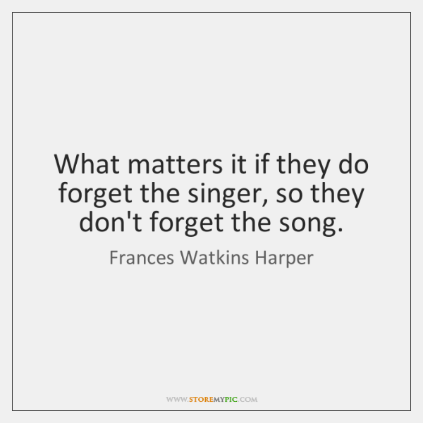 What matters it if they do forget the singer, so they don't ...