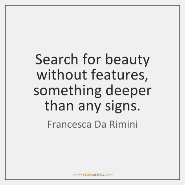 Search for beauty without features, something deeper than any signs.