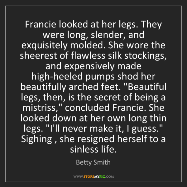 Betty Smith: Francie looked at her legs. They were long, slender,...
