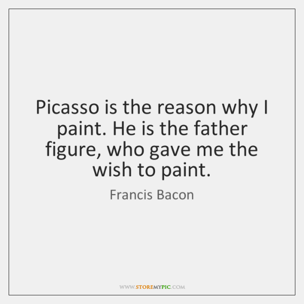 Picasso Is The Reason Why I Paint He Is The Father Figure