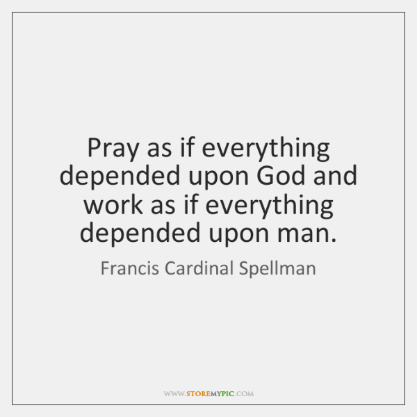 Pray as if everything depended upon God and work as if everything ...