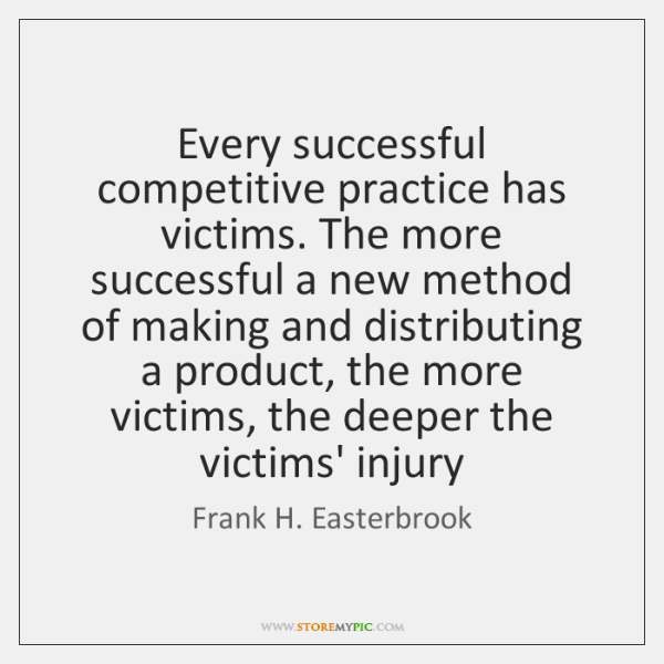 Every successful competitive practice has victims. The more successful a new method ...