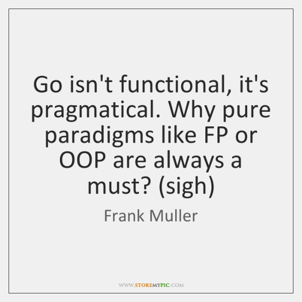 Go isn't functional, it's pragmatical. Why pure paradigms like FP or OOP ...
