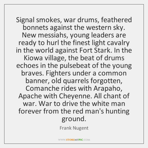Signal smokes, war drums, feathered bonnets against the western sky. New messiahs, ...