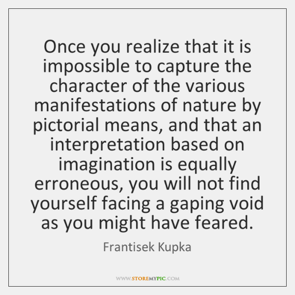 Once you realize that it is impossible to capture the character of ...