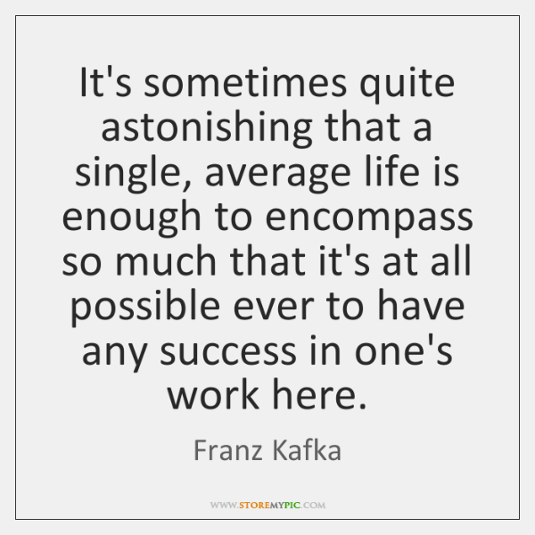 It's sometimes quite astonishing that a single, average life is enough to ...