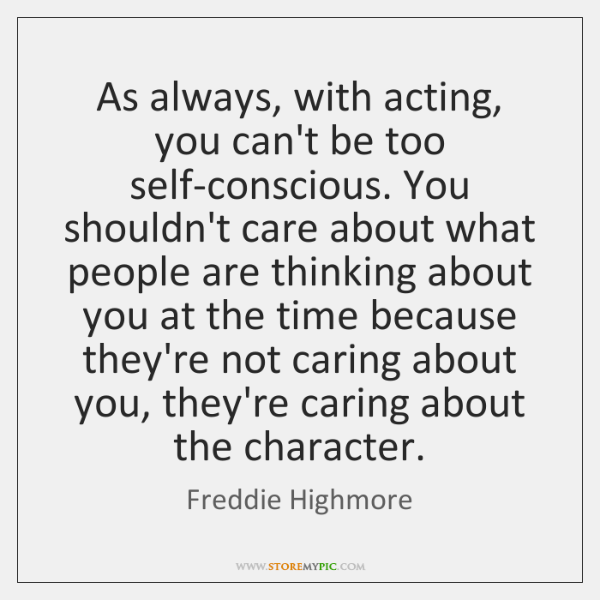 As always, with acting, you can't be too self-conscious. You shouldn't care ...