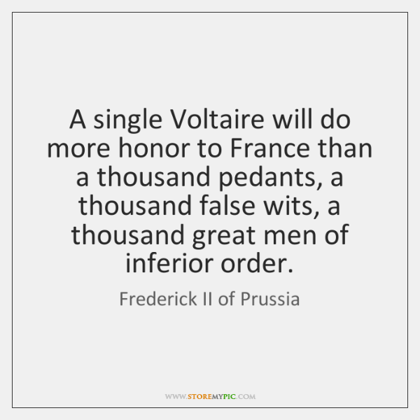 A single Voltaire will do more honor to France than a thousand ...