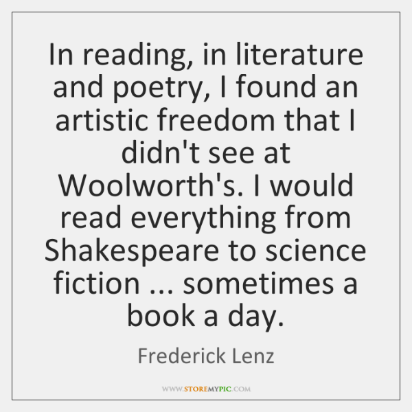 In reading, in literature and poetry, I found an artistic freedom that ...