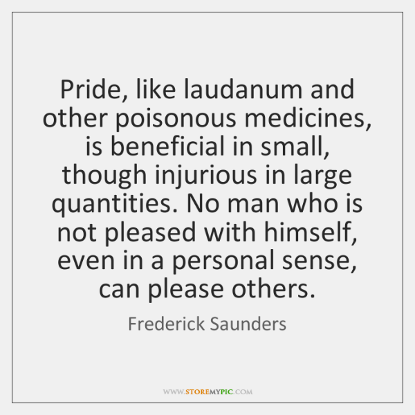 Pride, like laudanum and other poisonous medicines, is beneficial in small, though ...