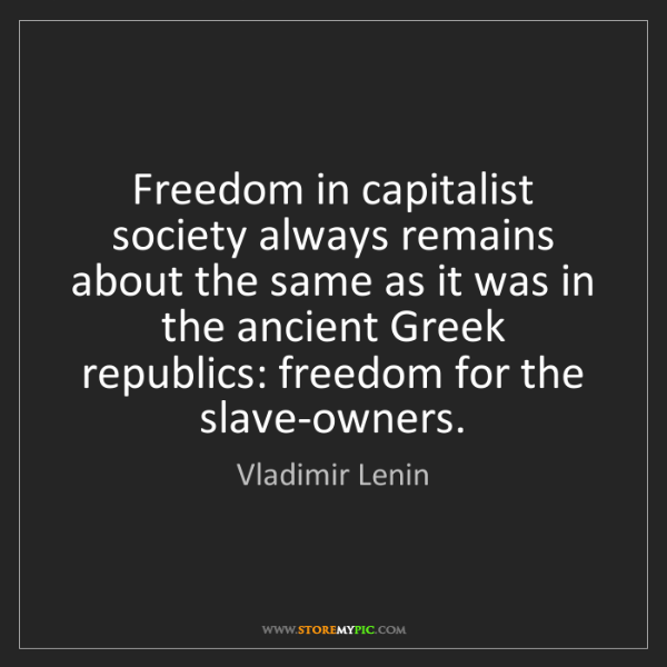 Vladimir Lenin: Freedom in capitalist society always remains about the...