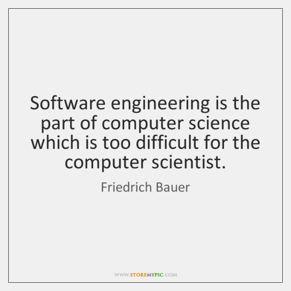 Software engineering is the part of computer science which is too difficult ...