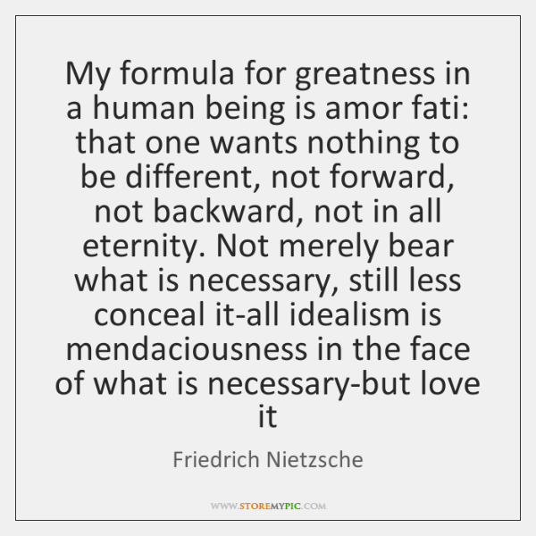 My formula for greatness in a human being is amor fati: that ...