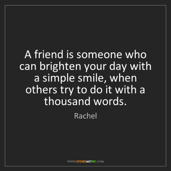 Rachel: A friend is someone who can brighten your day with a...