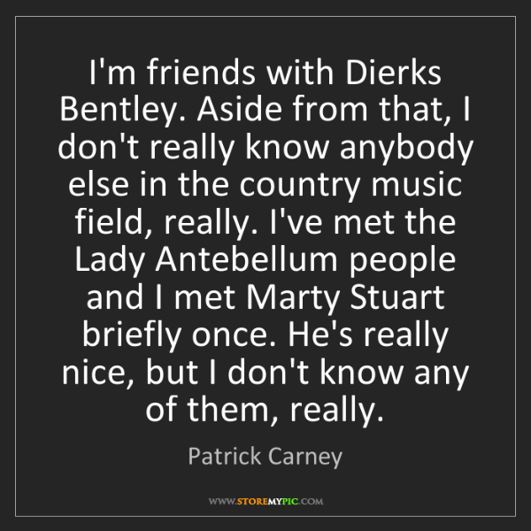 Patrick Carney: I'm friends with Dierks Bentley. Aside from that, I don't...