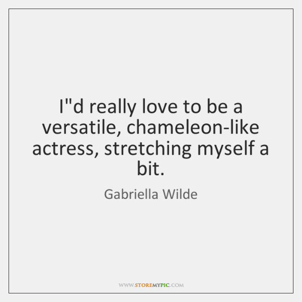 I'd really love to be a versatile, chameleon-like actress, stretching myself a ...