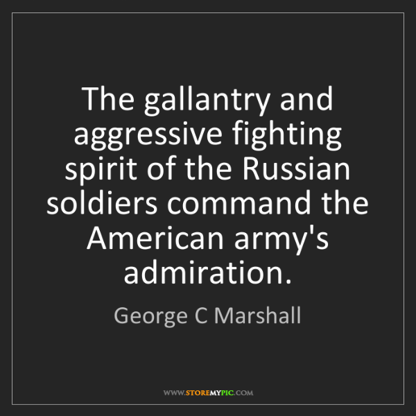 George C Marshall: The gallantry and aggressive fighting spirit of the Russian...