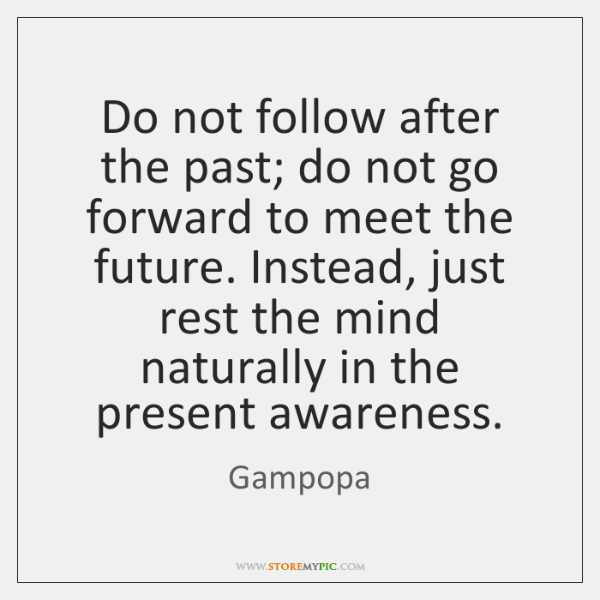 Do not follow after the past; do not go forward to meet ...