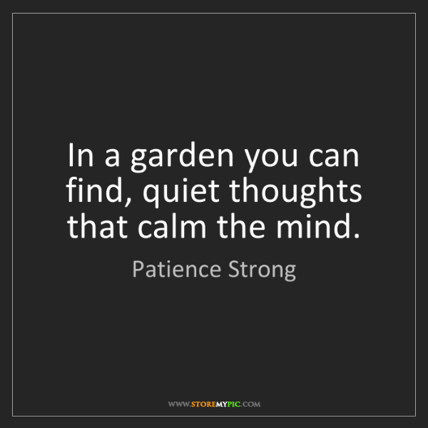 Patience Strong: In a garden you can find, quiet thoughts that calm the...