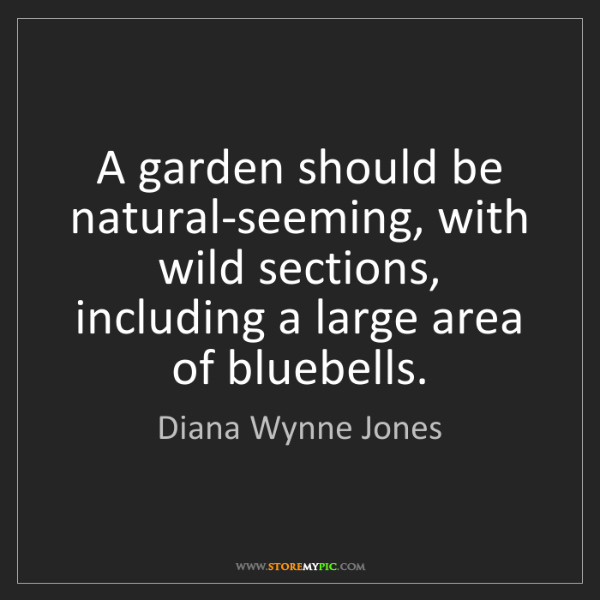 Diana Wynne Jones: A garden should be natural-seeming, with wild sections,...