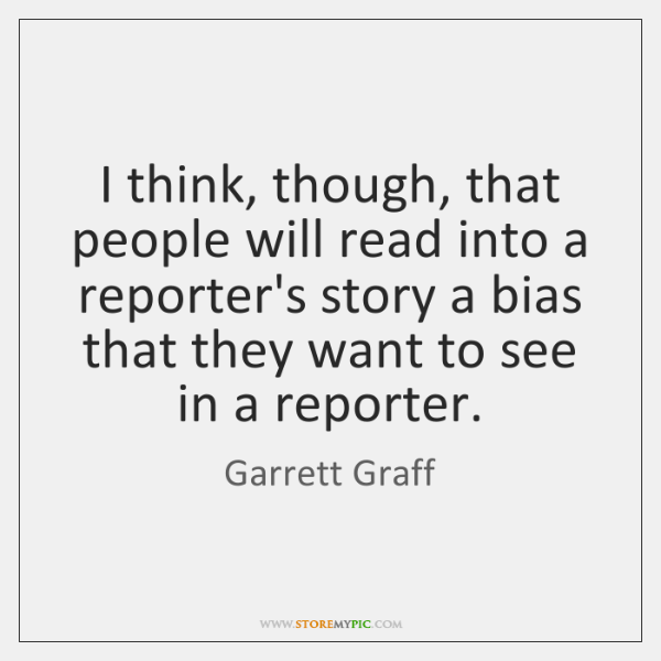 I think, though, that people will read into a reporter's story a ...