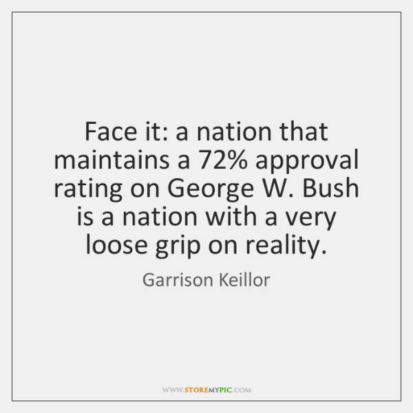 Face it: a nation that maintains a 72% approval rating on George W. ...