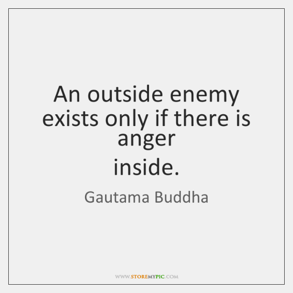 An outside enemy exists only if there is anger   inside.