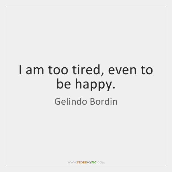 I am too tired, even to be happy.