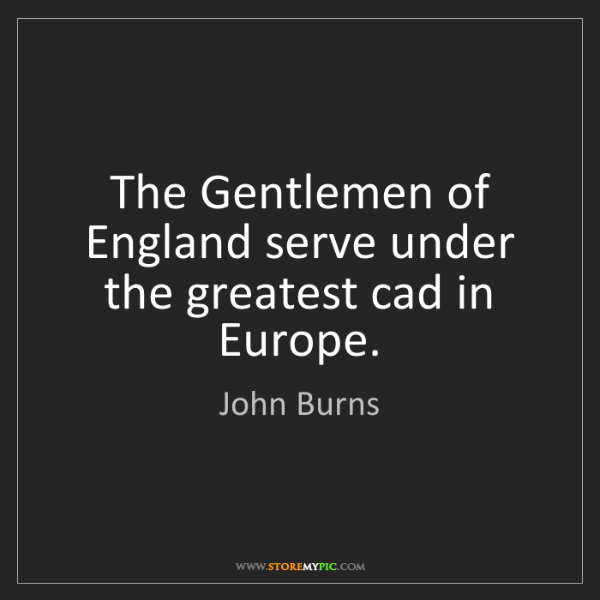 John Burns: The Gentlemen of England serve under the greatest cad...