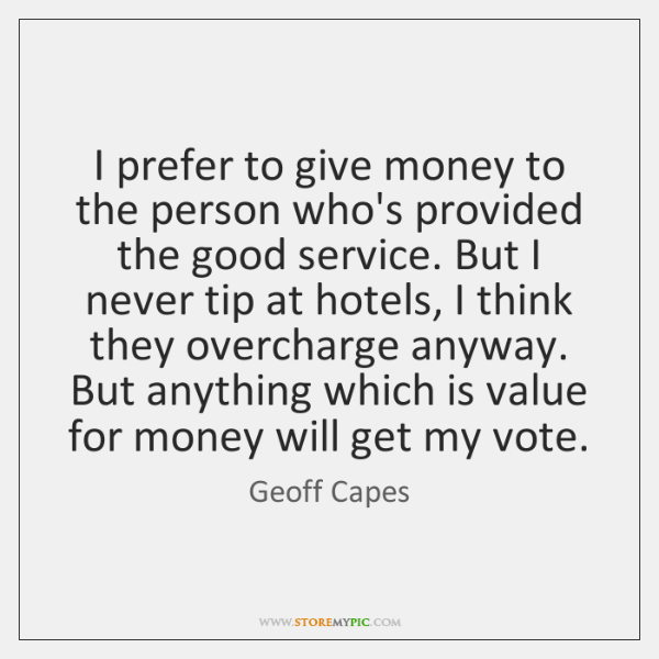 I prefer to give money to the person who's provided the good ...