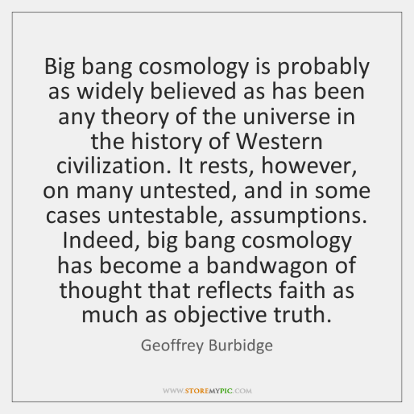 Big bang cosmology is probably as widely believed as has been any ...