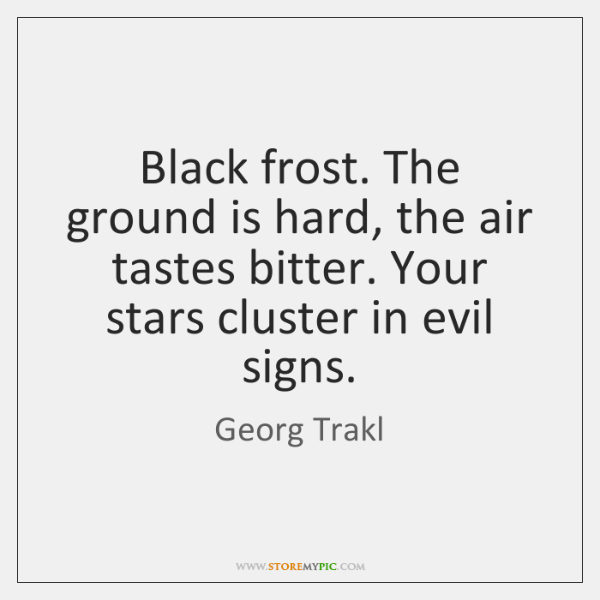 Black frost. The ground is hard, the air tastes bitter. Your stars ...