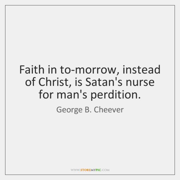Faith in to-morrow, instead of Christ, is Satan's nurse for man's perdition.