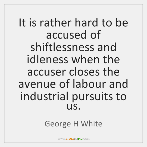 It is rather hard to be accused of shiftlessness and idleness when ...