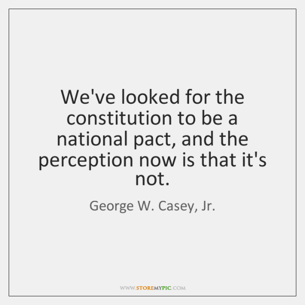 We've looked for the constitution to be a national pact, and the ...