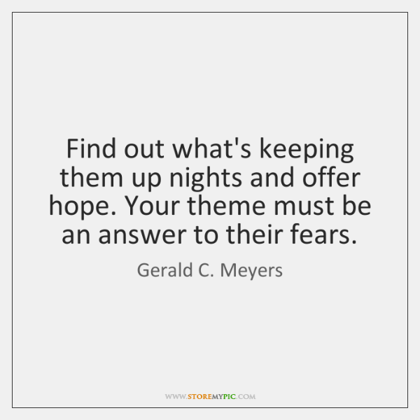 Find out what's keeping them up nights and offer hope. Your theme ...