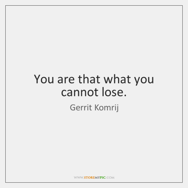 You are that what you cannot lose.