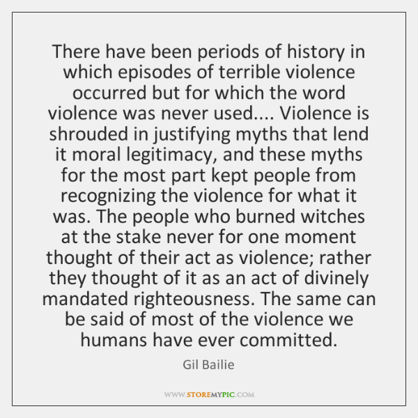 There have been periods of history in which episodes of terrible violence ...