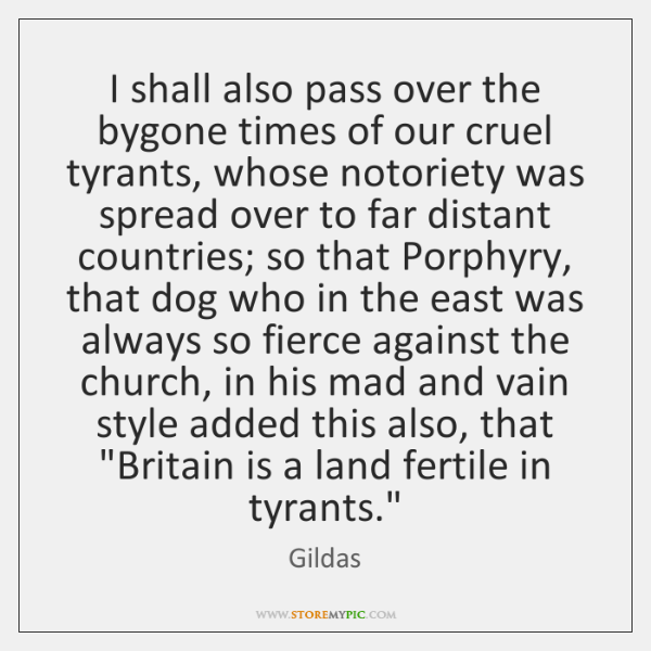 I shall also pass over the bygone times of our cruel tyrants, ...