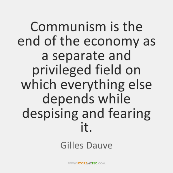 Communism is the end of the economy as a separate and privileged ...