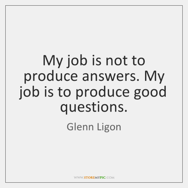 My job is not to produce answers. My job is to produce ...
