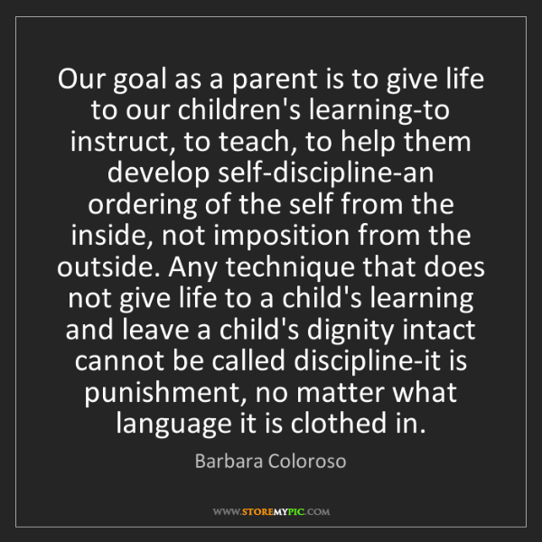 Barbara Coloroso: Our goal as a parent is to give life to our children's...