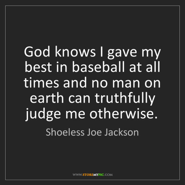 Shoeless Joe Jackson: God knows I gave my best in baseball at all times and...