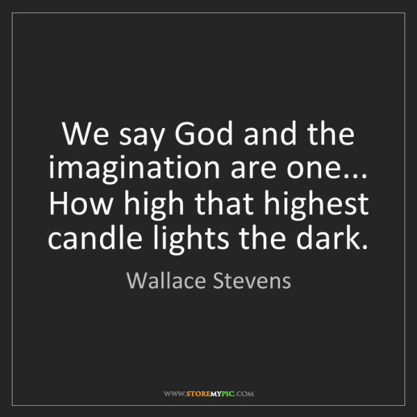 Wallace Stevens: We say God and the imagination are one... How high that...